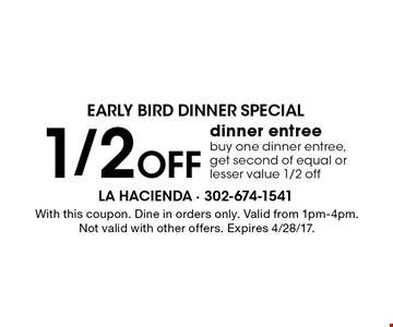 Early Bird Dinner Special 1/2 Off dinner entree. Buy one dinner entree, get second of equal or lesser value 1/2 off. With this coupon. Dine in orders only. Valid from 1pm-4pm. Not valid with other offers. Expires 4/28/17.