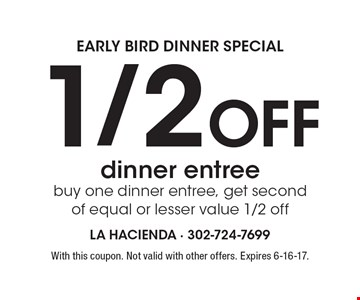 EARLY BIRD DINNER SPECIAL! 1/2 off dinner entree. Buy one dinner entree, get second of equal or lesser value 1/2 off. With this coupon. Not valid with other offers. Expires 6-16-17.