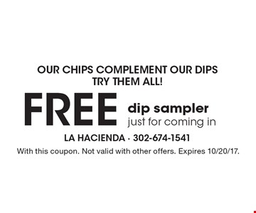 Our Chips Complement Our Dips Try Them All! FREE dip sampler just for coming in. With this coupon. Not valid with other offers. Expires 10/20/17.