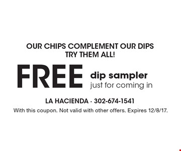 Our Chips Complement Our Dips. Try Them All! FREE dip sampler. Just for coming in. With this coupon. Not valid with other offers. Expires 12/8/17.