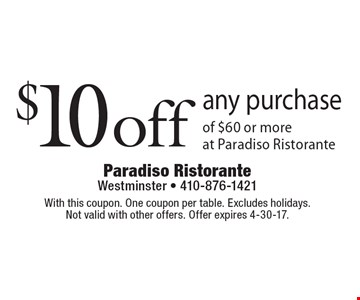 $10 off any purchase of $60 or more at Paradiso Ristorante. With this coupon. One coupon per table. Excludes holidays. Not valid with other offers. One coupon per customer. Offer expires 4-30-17.