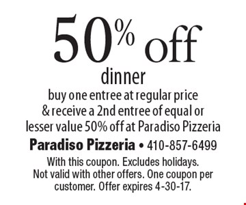 50% off dinner. Buy one entree at regular price & receive a 2nd entree of equal or lesser value 50% off at Paradiso Pizzeria. With this coupon. Excludes holidays. Not valid with other offers. One coupon per customer. Offer expires 4-30-17.