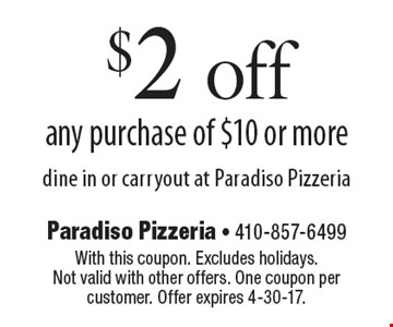 $2 off any purchase of $10 or more. Dine in or carryout at Paradiso Pizzeria. With this coupon. Excludes holidays. Not valid with other offers. One coupon per customer. Offer expires 4-30-17.