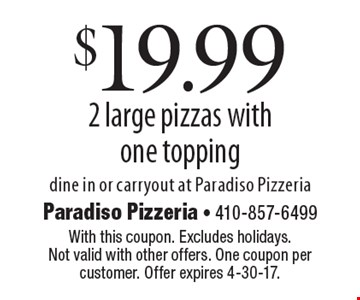 $19.99 2 large pizzas with one topping. Dine in or carryout at Paradiso Pizzeria. With this coupon. Excludes holidays. Not valid with other offers. One coupon per customer. Offer expires 4-30-17.