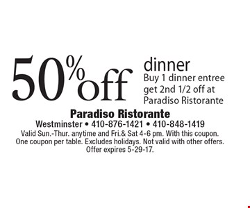 50% dinner Buy 1 dinner entree get 2nd 1/2 off at Paradiso Ristorante. Valid Sun.-Thur. anytime and Fri.& Sat 4-6 pm. With this coupon. One coupon per table. Excludes holidays. Not valid with other offers. Offer expires 5-29-17.