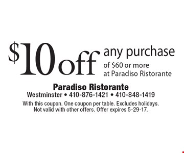 $10 off any purchase of $60 or more at Paradiso Ristorante. With this coupon. One coupon per table. Excludes holidays. Not valid with other offers. Offer expires 5-29-17.