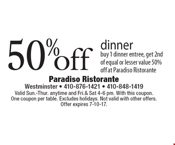 50% dinner. Buy 1 dinner entree, get 2nd of equal or lesser value 50% off at Paradiso Ristorante. Valid Sun.-Thur. anytime and Fri.& Sat 4-6 pm. With this coupon. One coupon per table. Excludes holidays. Not valid with other offers. Offer expires 7-10-17.