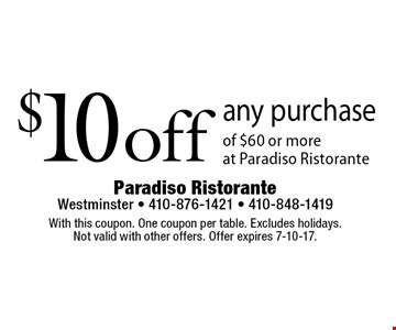 $10 off any purchase of $60 or more at Paradiso Ristorante. With this coupon. One coupon per table. Excludes holidays. Not valid with other offers. Offer expires 7-10-17.