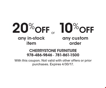 20% Off any in-stock item OR 10% Off any custom order. With this coupon. Not valid with other offers or prior purchases. Expires 4/30/17.