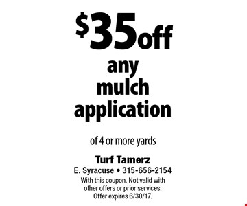 $35 off any mulch application of 4 or more yards. With this coupon. Not valid with other offers or prior services. Offer expires 6/30/17.