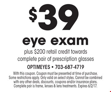 $39 eye exam plus $200 retail credit towards complete pair of prescription glasses. With this coupon. Coupon must be presented at time of purchase. Some restrictions apply. Only valid on select styles. Cannot be combined with any other deals, discounts, coupons and/or insurance plans. Complete pair is frame, lenses & lens treatments. Expires 6/2/17.