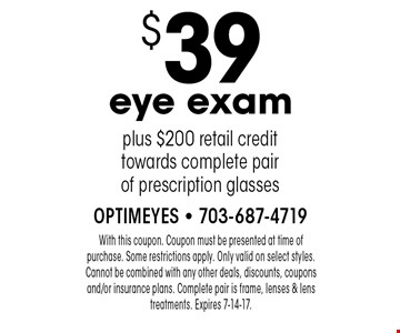 $39 eye exam plus $200 retail credit towards complete pair of prescription glasses. With this coupon. Coupon must be presented at time of purchase. Some restrictions apply. Only valid on select styles. Cannot be combined with any other deals, discounts, coupons and/or insurance plans. Complete pair is frame, lenses & lens treatments. Expires 7-14-17.