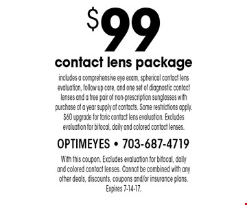 $99 contact lens package includes a comprehensive eye exam, spherical contact lens evaluation, follow up care, and one set of diagnostic contact lenses and a free pair of non-prescription sunglasses with purchase of a year supply of contacts. Some restrictions apply. $60 upgrade for toric contact lens evaluation. Excludes evaluation for bifocal, daily and colored contact lenses. With this coupon. Excludes evaluation for bifocal, daily  and colored contact lenses. Cannot be combined with any other deals, discounts, coupons and/or insurance plans. Expires 7-14-17.