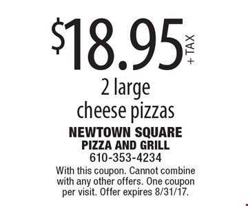 $18.95 +TAX 2 large cheese pizzas. With this coupon. Cannot combine with any other offers. One coupon per visit. Offer expires 8/31/17.
