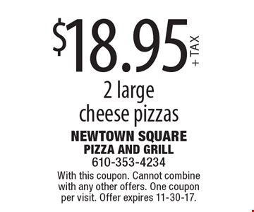 $18.95+ TAX 2 large cheese pizzas. With this coupon. Cannot combine with any other offers. One coupon per visit. Offer expires 11-30-17.