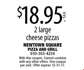 $18.95+ TAX 2 large cheese pizzas. With this coupon. Cannot combine with any other offers. One coupon per visit. Offer expires 12-31-17.