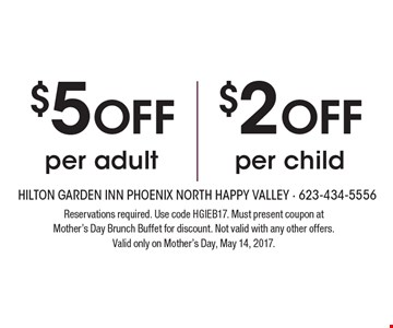 $5 Off per adult OR $2 Off per child. Reservations required. Use code HGIEB17. Must present coupon at Mother's Day Brunch Buffet for discount. Not valid with any other offers. Valid only on Mother's Day, May 14, 2017.