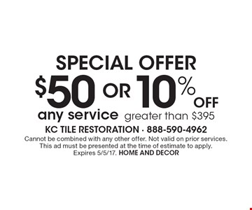 special offer $50 OR 10% Off any service greater than $395. Cannot be combined with any other offer. Not valid on prior services. This ad must be presented at the time of estimate to apply. Expires 5/5/17. HOME And DECOR