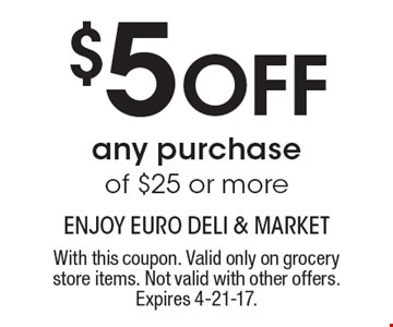 $5 Off any purchase of $25 or more. With this coupon. Valid only on grocery store items. Not valid with other offers. Expires 4-21-17.
