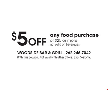 $5 Off any food purchase of $25 or more not valid on beverages. With this coupon. Not valid with other offers. Exp. 5-26-17.