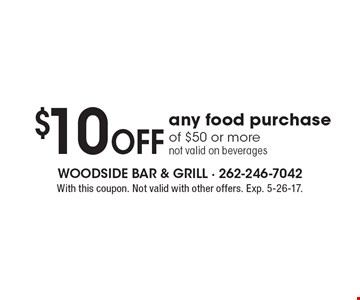 $10 Off any food purchase of $50 or more not valid on beverages. With this coupon. Not valid with other offers. Exp. 5-26-17.