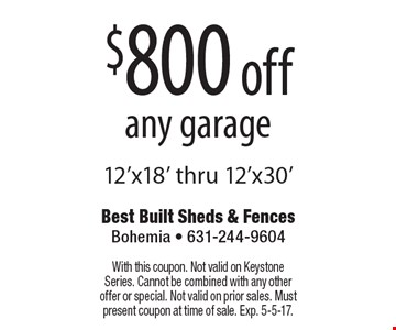 $800 off any garage, 12'x18' thru 12'x30'. With this coupon. Not valid on Keystone Series. Cannot be combined with any other offer or special. Not valid on prior sales. Must present coupon at time of sale. Exp. 5-5-17.