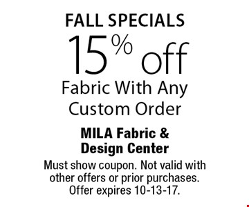 Fall Specials. 15% Off Fabric With Any Custom Order. Must show coupon. Not valid with other offers or prior purchases. Offer expires 10-13-17.