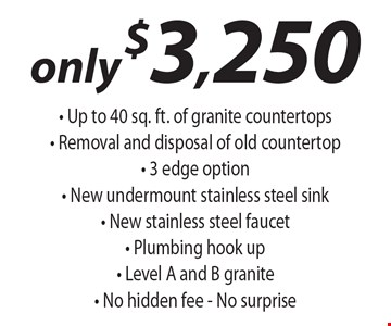 Only $3,250 - Up to 40 sq. ft. of granite countertops- Removal and disposal of old countertop- 3 edge option - New undermount stainless steel sink- New stainless steel faucet - Plumbing hook up- Level A and B granite - No hidden fee - No surprise.