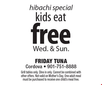 Kids eat free hibachi special. Wed. & Sun. Grill tables only. Dine in only. Cannot be combined with other offers. Not valid on Mother's Day. One adult meal must be purchased to receive one child's meal free.