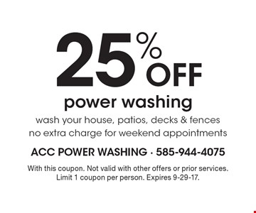 25% OFF power washing wash your house, patios, decks & fences no extra charge for weekend appointments. With this coupon. Not valid with other offers or prior services. Limit 1 coupon per person. Expires 9-29-17.
