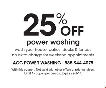 25% OFF power washing wash your house, patios, decks & fences-no extra charge for weekend appointments. With this coupon. Not valid with other offers or prior services. Limit 1 coupon per person. Expires 9-1-17.