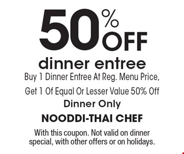 50% Off dinner entree. Buy 1 Dinner Entree At Reg. Menu Price, Get 1 Of Equal Or Lesser Value 50% Off. Dinner Only. With this coupon. Not valid on dinner special, with other offers or on holidays.