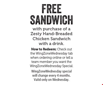 FREE SANDWICH with purchase of a Zesty Hand-Breaded Chicken Sandwich with a drink. How to Redeem: Check out the WingZoneWednesday tab when ordering online or tell a team member you want the WingZoneWednesday Special. WingZoneWednesday special will change every 4 months. Valid only on Wednesday. Expiration: 5/5/17.