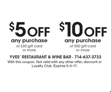 $10 off any purchase of $50 gift card or more. $5 off any purchase of $30 gift card or more. With this coupon. Not valid with any other offer, discount or Loyalty Club. Expires 5-5-17.