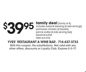 $39.95 family deal (family of 4) includes salad & dressing (4 side servings) parmesan chicken (4 breasts) penne vodka (4 side serving size) bread & butter. Take-out only. With this coupon. No substitutions. Not valid with any other offers, discounts or Loyalty Club. Expires 5-5-17.