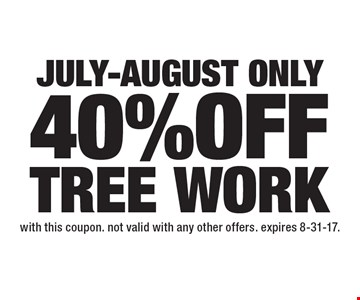 July-August - Only 40% OFF TREE WORK. with this coupon. Not valid with any other offers. Expires 8-31-17.