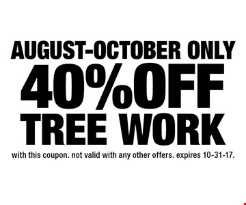 August-october only 40% OFF TREE WORK. with this coupon. not valid with any other offers. expires 10-31-17.