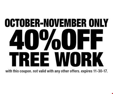 October-November only 40% OFF TREE WORK. With this coupon. Not valid with any other offers. expires 11-30-17.