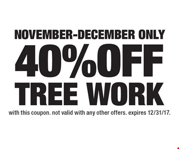 November-December only 40% OFF TREE WORK. with this coupon. not valid with any other offers. expires 12/31/17.