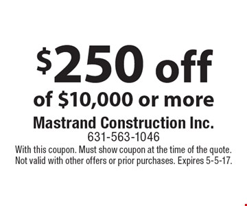 $250 off of $10,000 or more. With this coupon. Must show coupon at the time of the quote. Not valid with other offers or prior purchases. Expires 5-5-17.
