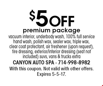 $5 off premium package vacuum interior, underbody wash, 100% full service hand wash, polish wax, sealer wax, triple wax, clear coat protectant, air freshener (upon request), tire dressing, exterior/interior dressing (seat not included) suvs, vans & trucks extra. With this coupon. Not valid with other offers. Expires 5-5-17.
