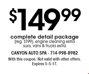 $149.99 complete detail package (reg. $199), engine cleaning extra suvs, vans & trucks extra. With this coupon. Not valid with other offers. Expires 5-5-17.