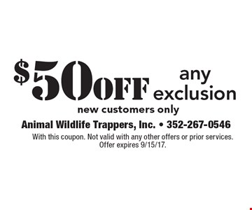 $50 off any exclusion. New customers only. With this coupon. Not valid with any other offers or prior services. Offer expires 9/15/17.