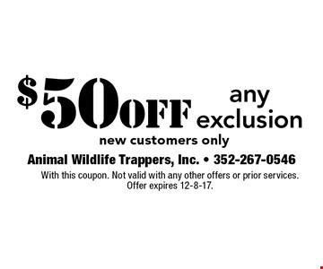 $50 off any exclusion new customers only. With this coupon. Not valid with any other offers or prior services. Offer expires 12-8-17.
