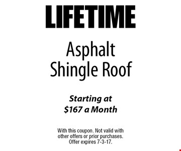 LIFETIME Asphalt Shingle Roof Starting at $167 a Month. With this coupon. Not valid with other offers or prior purchases. Offer expires 7-3-17.