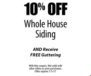 10% Off Whole House Siding AND Receive Free Guttering. With this coupon. Not valid with other offers or prior purchases. Offer expires 7-3-17.
