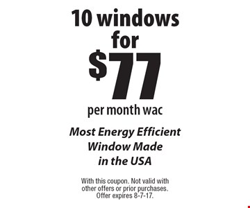 10 windows for $77per month wac Most Energy Efficient Window Made in the USA. With this coupon. Not valid with other offers or prior purchases. Offer expires 8-7-17.