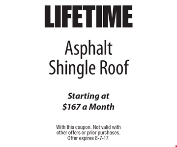 LIFETIME Asphalt Shingle Roof Starting at $167 a Month. With this coupon. Not valid with other offers or prior purchases. Offer expires 8-7-17.