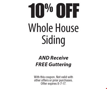10% Off Whole House Siding AND Receive Free Guttering. With this coupon. Not valid with other offers or prior purchases. Offer expires 8-7-17.