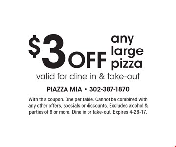 $3 OFF any large pizza. Valid for dine in & take-out. With this coupon. One per table. Cannot be combined with any other offers, specials or discounts. Excludes alcohol & parties of 8 or more. Dine in or take-out. Expires 4-28-17.